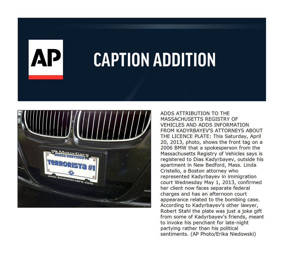 Photo - ADDS ATTRIBUTION TO THE MASSACHUSETTS REGISTRY OF VEHICLES AND ADDS INFORMATION FROM KADYRBAYEV'S ATTORNEYS ABOUT THE LICENCE PLATE: This Saturday, April 20, 2013, photo, shows the front tag on a 2006 BMW that a spokesperson from the Massachusetts Registry of Vehicles says is registered to Dias Kadyrbayev, outside his apartment in New Bedford, Mass. Linda Cristello, a Boston attorney who represented Kadyrbayev in immigration court Wednesday May 1, 2013, confirmed her client now faces separate federal charges and has an afternoon court appearance related to the bombing case. According to Kadyrbayev's other lawyer, Robert Stahl the plate was just a joke gift from some of Kadyrbayev's friends, meant to invoke his penchant for late-night partying rather than his political sentiments. (AP Photo/Erika Niedowski)