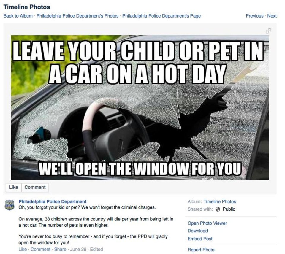 Photo - This image made from a Facebook post on Tuesday, Sept. 2, 2014 shows a photo and message from the Philadelphia Police Department warning the public not to leave children or pets in a car on a hot day. Hundreds, maybe thousands, of pets die each year when left in a closed car on a hot day. A person has several choices, get the dog out, action that might be illegal, find the owner, a task that may take too long, call 911, a good idea no matter what else you do. (AP Photo/Philadelphia Police Department via Facebook)