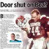 "Photo - Door shut on Boz? HALL OF FAME / NO ONE DESERVES TO BE INDUCTED MORE, BUT IMAGE IS EVERYTHING graphic / illustration with photos, from top: 1) OU, UNIVERSITY OF OKLAHOMA, COLLEGE FOOTBALL, MOHAWK: ""Oklahoma linebacker Brian Bosworth, shown during the 1986 Orange Bowl victory (25-10) over Penn State, may be wearing a Sooner uniform for the last time in the 1987 Orange Bowl game against Arkansas."" Staff photo taken 1/1/86; photo ran in the 12/28/86 Daily Oklahoman. File:  Football/OU/OU-Penn State/Orange Bowl/Brian Bosworth/1986       2) Brian Bosworth wearing anti-NCAA T-shirt (Photo unavailable)     3)   Brian Bosworth and Barry Switzer at press conference (Photo unavailable)"