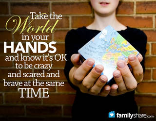 Take the world in your hand and know it's ok to be crazy and scared and brave at the same time.