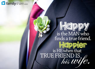 Happy is the man who finds a true friend. Happier is he when that true friend is his wife.