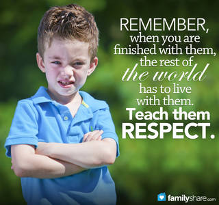 Remember, when you are finished with them, the rest of the world has to live with them. Teach them respect.