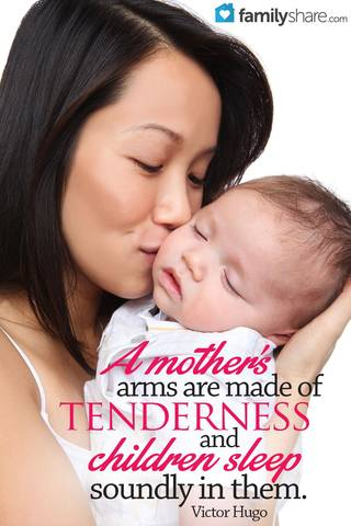 A mother's arms are made of tenderness and children sleep soundly in them. -Victor Hugo