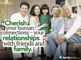 Cherish your human connections your relationships with friends and family.