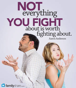 Not everything you fight about is worth fighting about. -Aaron Anderson