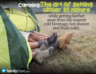 Camping: The art of getting closer to nature while getting farther away from the nearest cold beverage, hot shower and flush toilet.
